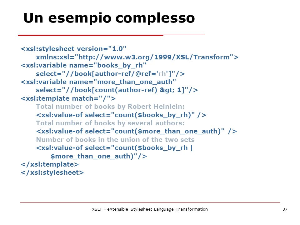XSLT - eXtensible Stylesheet Language Transformation37 <xsl:stylesheet version= 1.0 xmlns:xsl=   > <xsl:variable name= books_by_rh select= rh ] /> <xsl:variable name= more_than_one_auth select= //book[count(author-ref) > 1] /> Total number of books by Robert Heinlein: Total number of books by several authors: Number of books in the union of the two sets <xsl:value-of select= count($books_by_rh | $more_than_one_auth) /> Un esempio complesso