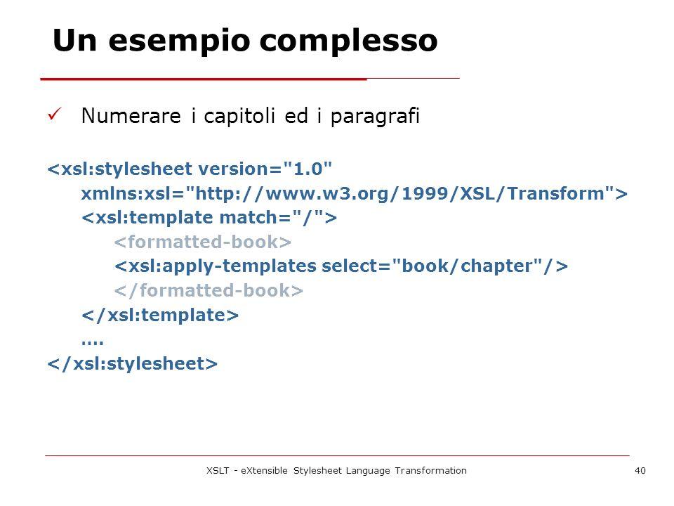 XSLT - eXtensible Stylesheet Language Transformation40 Numerare i capitoli ed i paragrafi <xsl:stylesheet version= 1.0 xmlns:xsl= http://www.w3.org/1999/XSL/Transform > ….