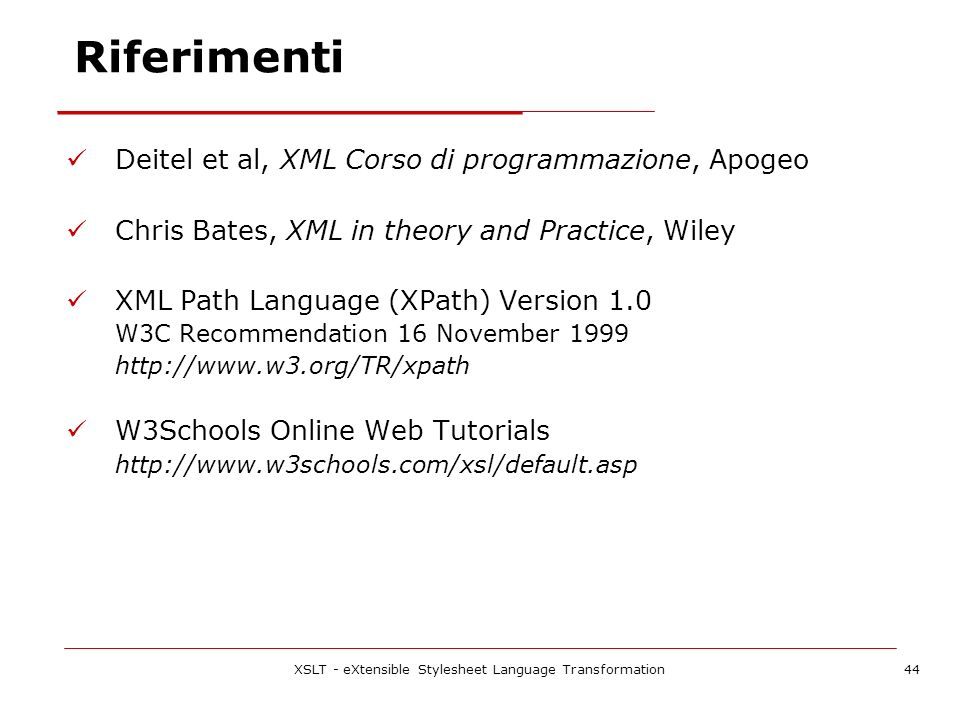 XSLT - eXtensible Stylesheet Language Transformation44 Riferimenti Deitel et al, XML Corso di programmazione, Apogeo Chris Bates, XML in theory and Pr