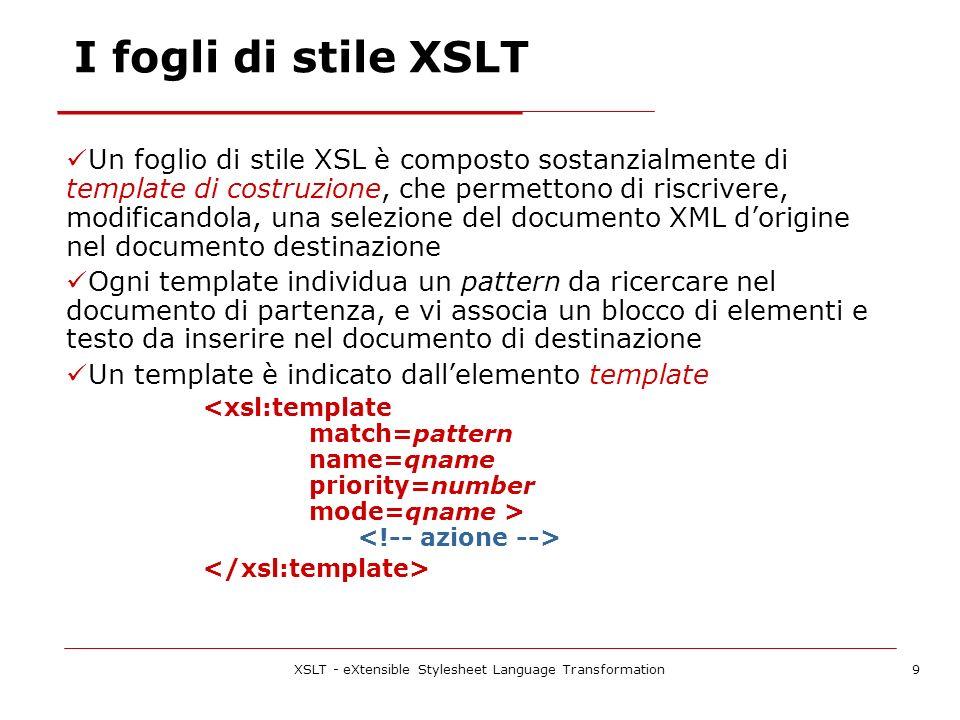 XSLT - eXtensible Stylesheet Language Transformation9 I fogli di stile XSLT Un foglio di stile XSL è composto sostanzialmente di template di costruzione, che permettono di riscrivere, modificandola, una selezione del documento XML dorigine nel documento destinazione Ogni template individua un pattern da ricercare nel documento di partenza, e vi associa un blocco di elementi e testo da inserire nel documento di destinazione Un template è indicato dallelemento template