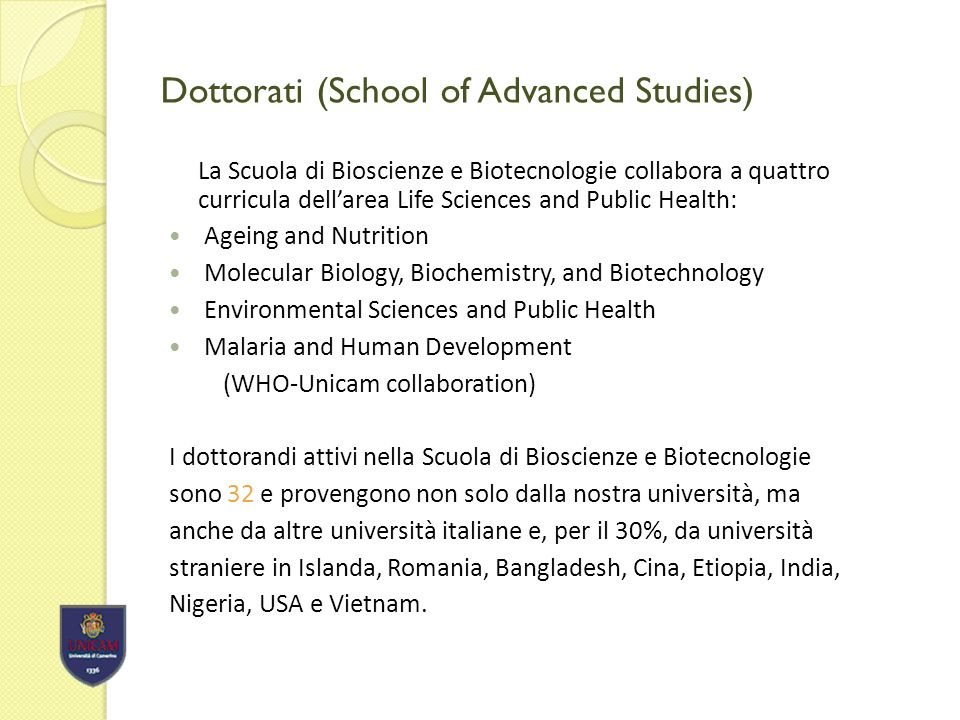 Dottorati (School of Advanced Studies) La Scuola di Bioscienze e Biotecnologie collabora a quattro curricula dellarea Life Sciences and Public Health: