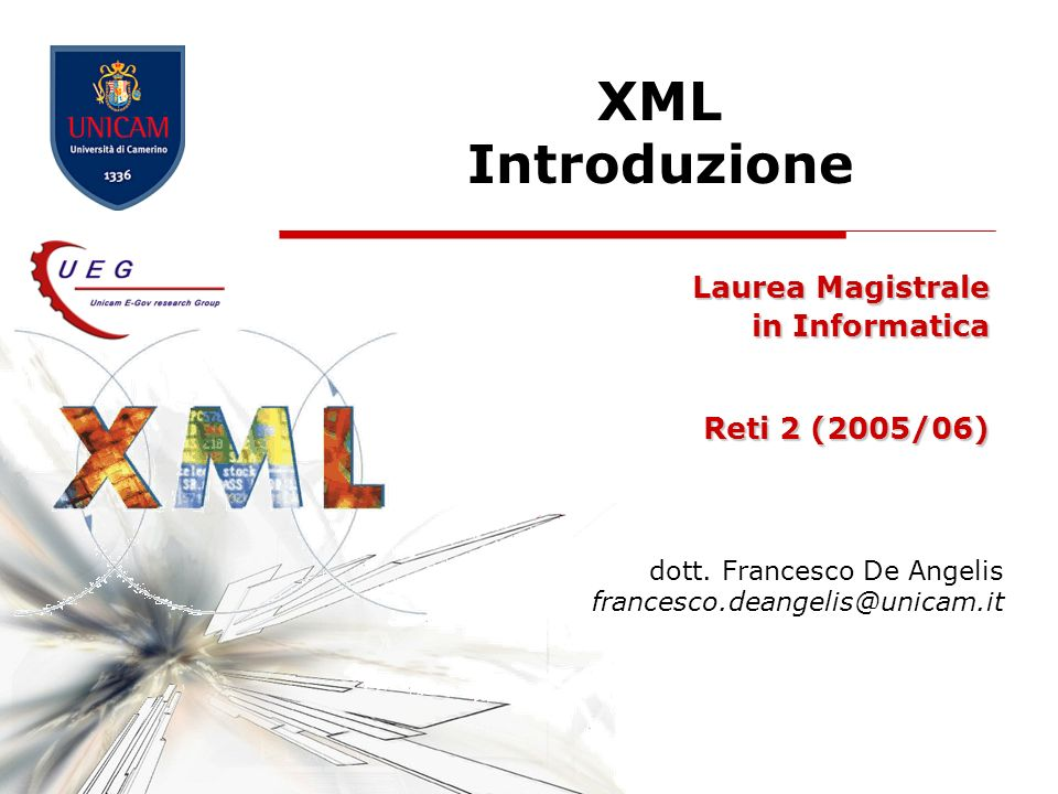 XML Introduzione Laurea Magistrale in Informatica Reti 2 (2005/06) dott. Francesco De Angelis francesco.deangelis@unicam.it