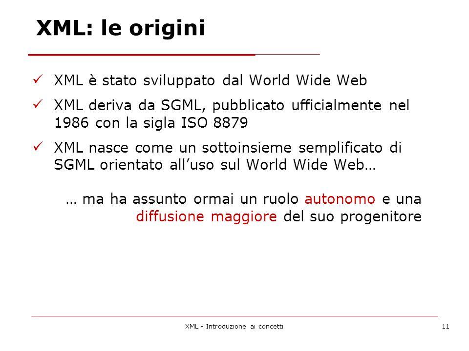 XML - Introduzione ai concetti11 XML: le origini XML è stato sviluppato dal World Wide Web XML deriva da SGML, pubblicato ufficialmente nel 1986 con la sigla ISO 8879 XML nasce come un sottoinsieme semplificato di SGML orientato alluso sul World Wide Web… … ma ha assunto ormai un ruolo autonomo e una diffusione maggiore del suo progenitore