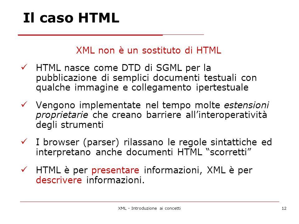XML - Introduzione ai concetti12 Il caso HTML XML non è un sostituto di HTML HTML nasce come DTD di SGML per la pubblicazione di semplici documenti testuali con qualche immagine e collegamento ipertestuale Vengono implementate nel tempo molte estensioni proprietarie che creano barriere allinteroperatività degli strumenti I browser (parser) rilassano le regole sintattiche ed interpretano anche documenti HTML scorretti HTML è per presentare informazioni, XML è per descrivere informazioni.
