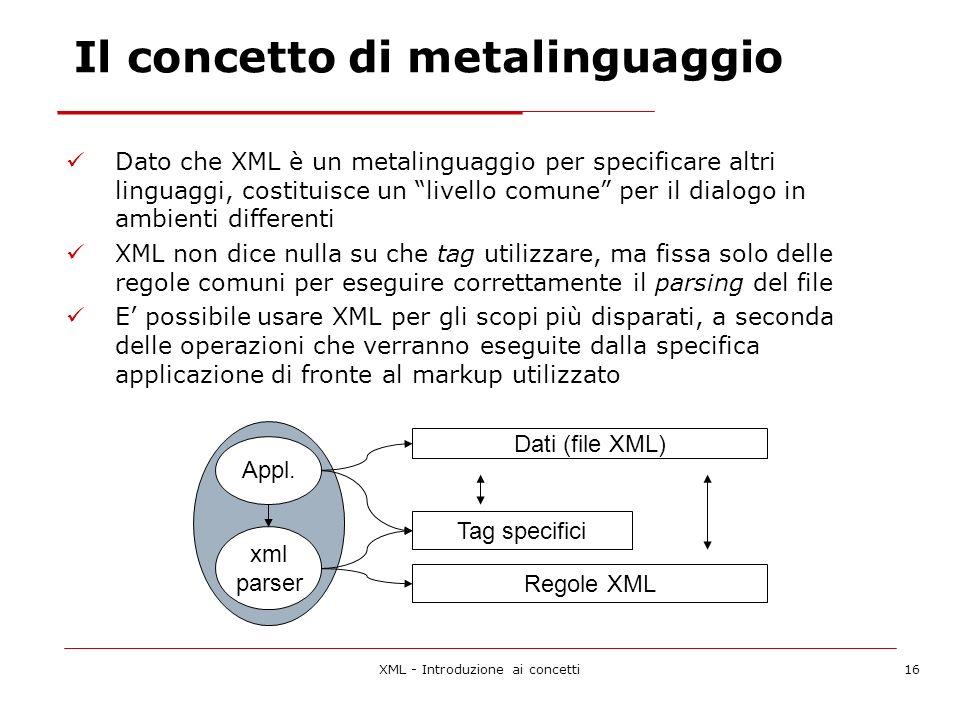 XML - Introduzione ai concetti16 Dato che XML è un metalinguaggio per specificare altri linguaggi, costituisce un livello comune per il dialogo in ambienti differenti XML non dice nulla su che tag utilizzare, ma fissa solo delle regole comuni per eseguire correttamente il parsing del file E possibile usare XML per gli scopi più disparati, a seconda delle operazioni che verranno eseguite dalla specifica applicazione di fronte al markup utilizzato Regole XML Tag specifici Appl.
