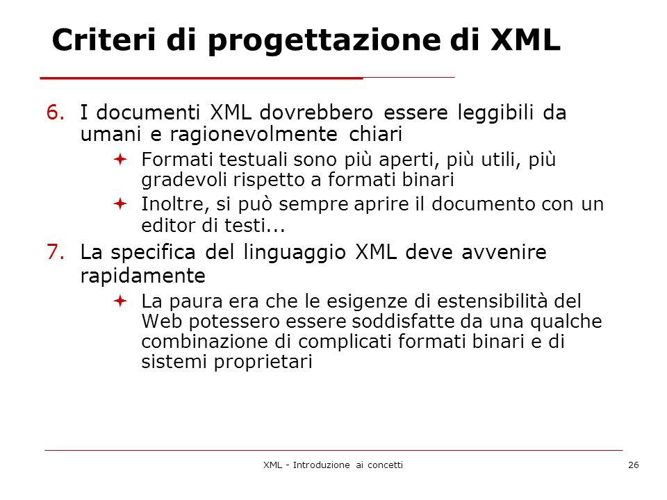 XML - Introduzione ai concetti26 Criteri di progettazione di XML 6.I documenti XML dovrebbero essere leggibili da umani e ragionevolmente chiari Formati testuali sono più aperti, più utili, più gradevoli rispetto a formati binari Inoltre, si può sempre aprire il documento con un editor di testi...