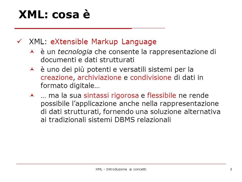 XML - Introduzione ai concetti3 XML: cosa è XML: eXtensible Markup Language è un tecnologia che consente la rappresentazione di documenti e dati strutturati è uno dei più potenti e versatili sistemi per la creazione, archiviazione e condivisione di dati in formato digitale… … ma la sua sintassi rigorosa e flessibile ne rende possibile lapplicazione anche nella rappresentazione di dati strutturati, fornendo una soluzione alternativa ai tradizionali sistemi DBMS relazionali