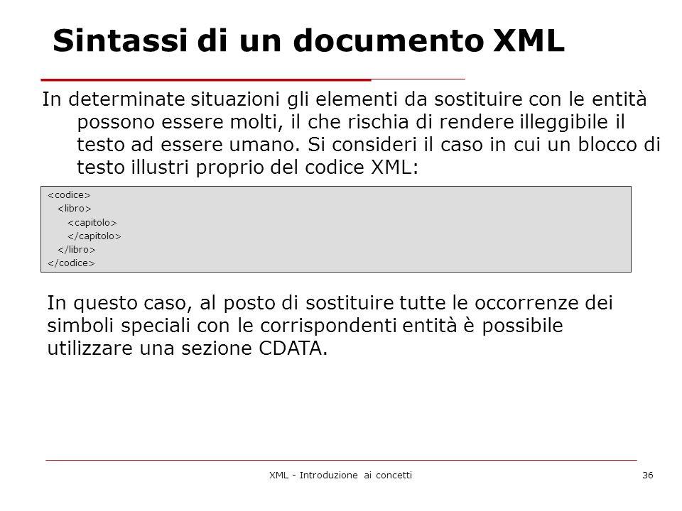 XML - Introduzione ai concetti36 In determinate situazioni gli elementi da sostituire con le entità possono essere molti, il che rischia di rendere illeggibile il testo ad essere umano.