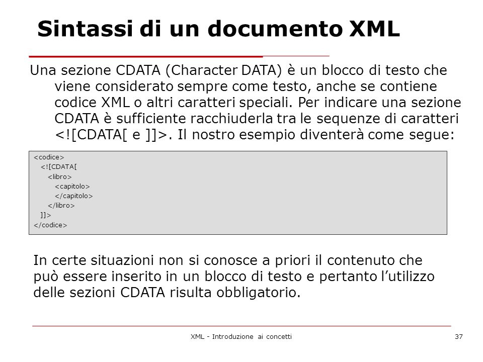 XML - Introduzione ai concetti37 Una sezione CDATA (Character DATA) è un blocco di testo che viene considerato sempre come testo, anche se contiene codice XML o altri caratteri speciali.