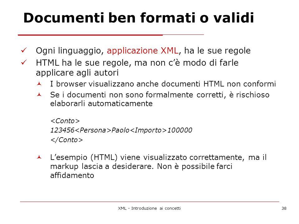 XML - Introduzione ai concetti38 Documenti ben formati o validi Ogni linguaggio, applicazione XML, ha le sue regole HTML ha le sue regole, ma non cè modo di farle applicare agli autori I browser visualizzano anche documenti HTML non conformi Se i documenti non sono formalmente corretti, è rischioso elaborarli automaticamente 123456 Paolo 100000 Lesempio (HTML) viene visualizzato correttamente, ma il markup lascia a desiderare.