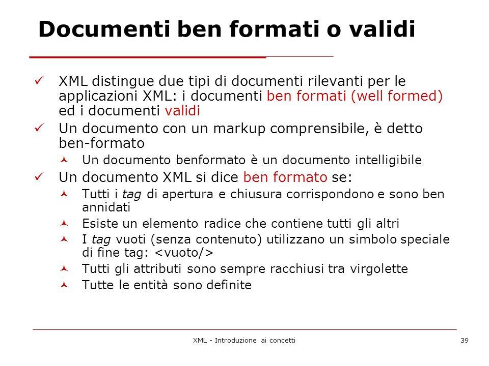 XML - Introduzione ai concetti39 Documenti ben formati o validi XML distingue due tipi di documenti rilevanti per le applicazioni XML: i documenti ben formati (well formed) ed i documenti validi Un documento con un markup comprensibile, è detto ben-formato Un documento benformato è un documento intelligibile Un documento XML si dice ben formato se: Tutti i tag di apertura e chiusura corrispondono e sono ben annidati Esiste un elemento radice che contiene tutti gli altri I tag vuoti (senza contenuto) utilizzano un simbolo speciale di fine tag: Tutti gli attributi sono sempre racchiusi tra virgolette Tutte le entità sono definite