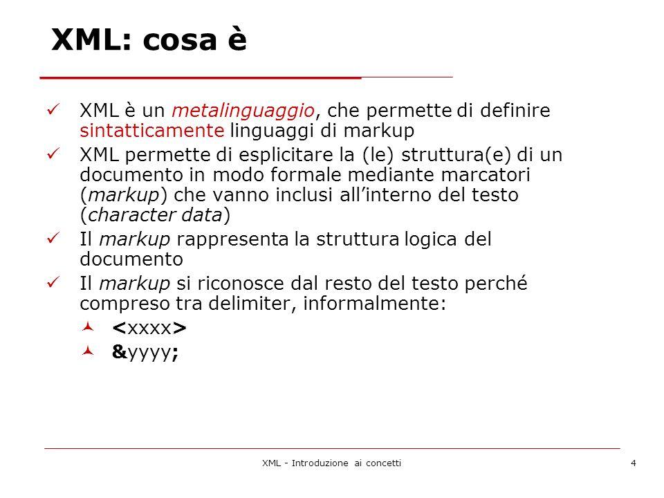 XML - Introduzione ai concetti5 XML: caratteristiche XML adotta un formato di file di tipo testuale: sia il markup sia il testo sono stringhe di caratteri XML si basa sul sistema di codifica dei caratteri ISO 10646/UNICODE Questo porta a due vantaggi nei riguardi dellinternazionalizzazione: È possibile scrivere documenti misti, senza ricorrere a trucchi strani per identificare la parte che usa un alfabeto dalla parte che ne adopera un altro Un documento scritto in un linguaggio non latino non deve basarsi su parametri esterni per essere riconosciuto come tale, ma la codifica stessa dei caratteri lo identifica Un documento XML è leggibile da un utente umano senza la mediazione di software specifico
