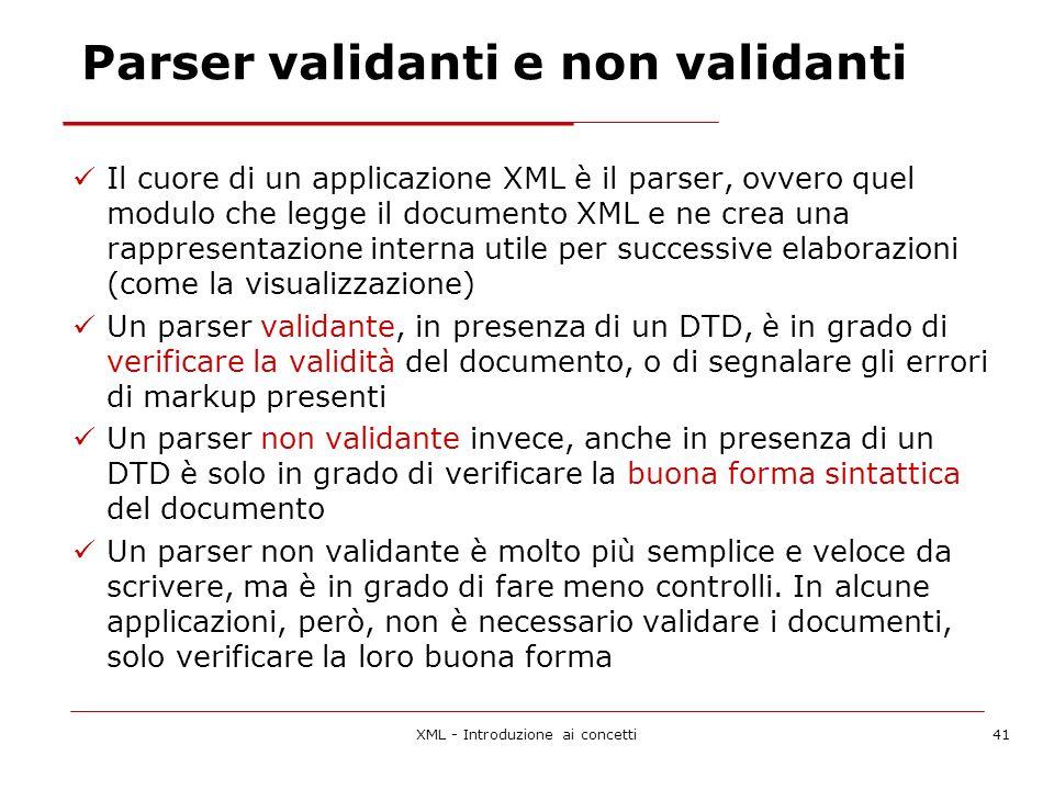 XML - Introduzione ai concetti41 Parser validanti e non validanti Il cuore di un applicazione XML è il parser, ovvero quel modulo che legge il documento XML e ne crea una rappresentazione interna utile per successive elaborazioni (come la visualizzazione) Un parser validante, in presenza di un DTD, è in grado di verificare la validità del documento, o di segnalare gli errori di markup presenti Un parser non validante invece, anche in presenza di un DTD è solo in grado di verificare la buona forma sintattica del documento Un parser non validante è molto più semplice e veloce da scrivere, ma è in grado di fare meno controlli.