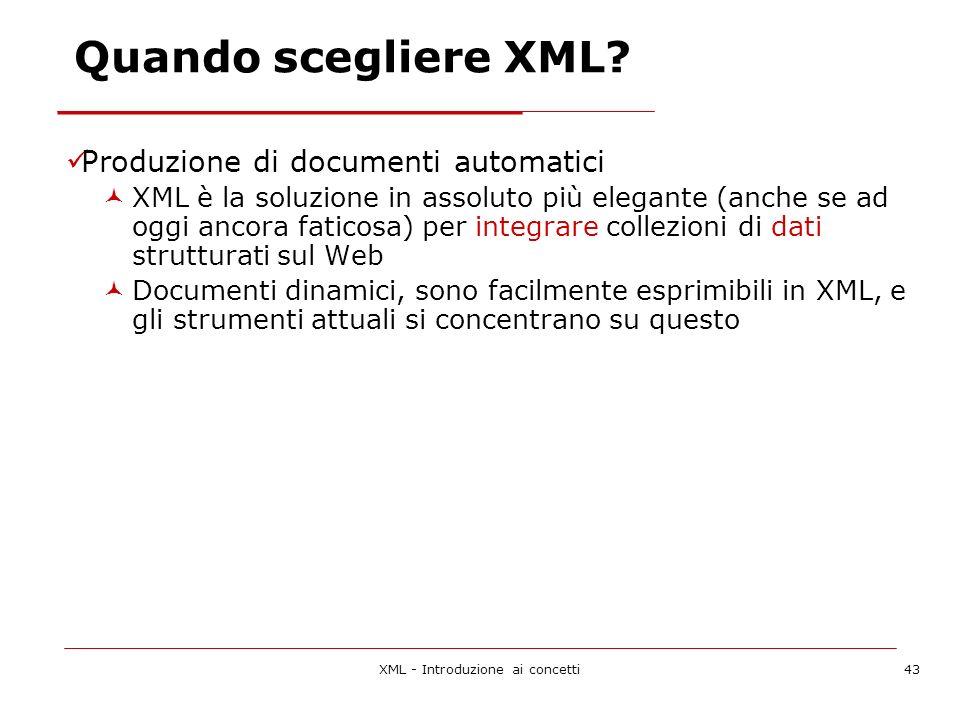 XML - Introduzione ai concetti43 Produzione di documenti automatici XML è la soluzione in assoluto più elegante (anche se ad oggi ancora faticosa) per integrare collezioni di dati strutturati sul Web Documenti dinamici, sono facilmente esprimibili in XML, e gli strumenti attuali si concentrano su questo Quando scegliere XML