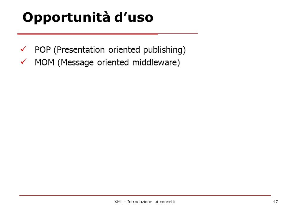 XML - Introduzione ai concetti47 Opportunità duso POP (Presentation oriented publishing) MOM (Message oriented middleware)