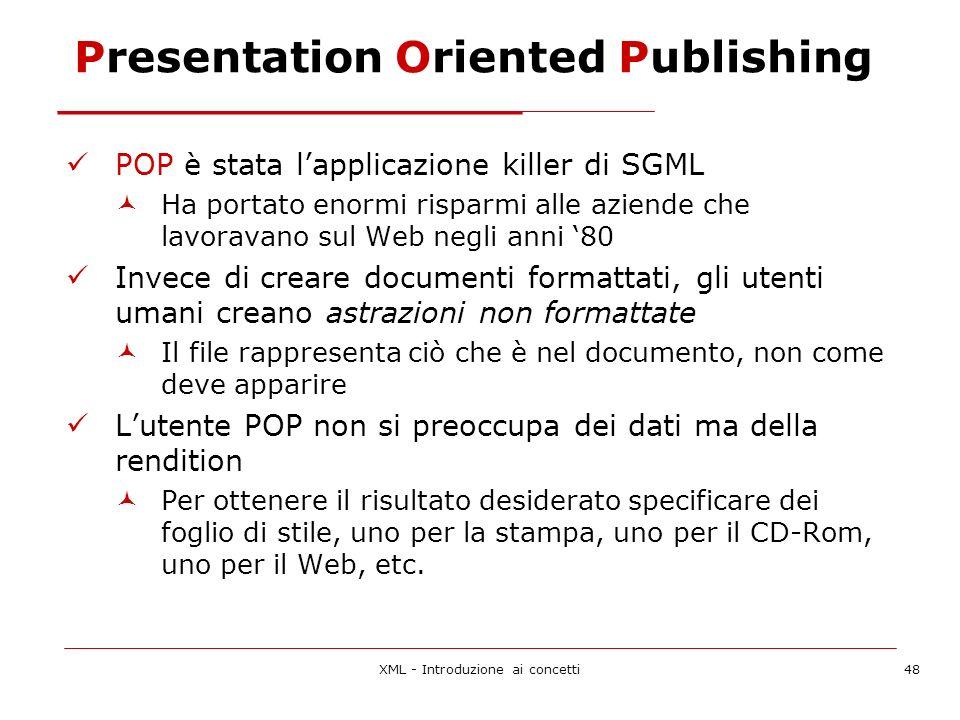 XML - Introduzione ai concetti48 Presentation Oriented Publishing POP è stata lapplicazione killer di SGML Ha portato enormi risparmi alle aziende che lavoravano sul Web negli anni 80 Invece di creare documenti formattati, gli utenti umani creano astrazioni non formattate Il file rappresenta ciò che è nel documento, non come deve apparire Lutente POP non si preoccupa dei dati ma della rendition Per ottenere il risultato desiderato specificare dei foglio di stile, uno per la stampa, uno per il CD-Rom, uno per il Web, etc.