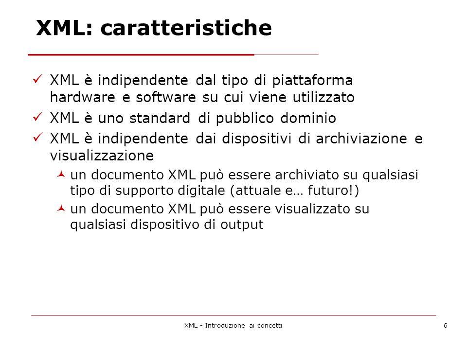 XML - Introduzione ai concetti6 XML: caratteristiche XML è indipendente dal tipo di piattaforma hardware e software su cui viene utilizzato XML è uno standard di pubblico dominio XML è indipendente dai dispositivi di archiviazione e visualizzazione un documento XML può essere archiviato su qualsiasi tipo di supporto digitale (attuale e… futuro!) un documento XML può essere visualizzato su qualsiasi dispositivo di output
