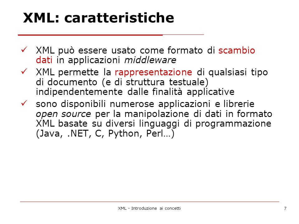 XML - Introduzione ai concetti7 XML: caratteristiche XML può essere usato come formato di scambio dati in applicazioni middleware XML permette la rappresentazione di qualsiasi tipo di documento (e di struttura testuale) indipendentemente dalle finalità applicative sono disponibili numerose applicazioni e librerie open source per la manipolazione di dati in formato XML basate su diversi linguaggi di programmazione (Java,.NET, C, Python, Perl…)