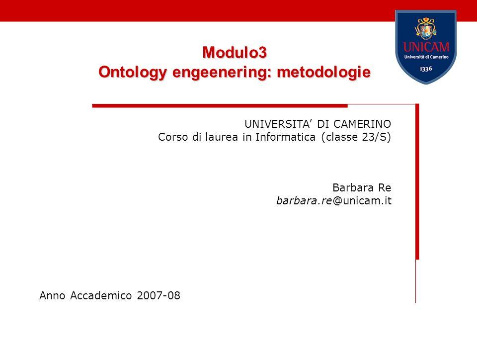 Modulo3 Ontology engeenering: metodologie UNIVERSITA DI CAMERINO Corso di laurea in Informatica (classe 23/S) Barbara Re barbara.re@unicam.it Anno Acc