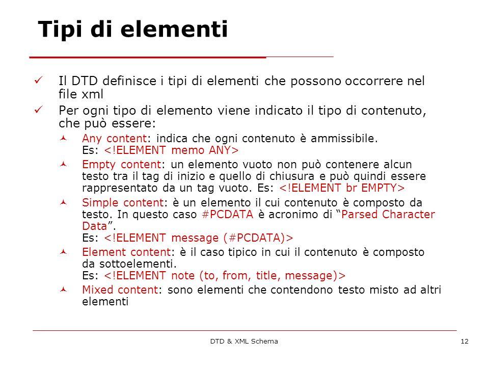 DTD & XML Schema12 Tipi di elementi Il DTD definisce i tipi di elementi che possono occorrere nel file xml Per ogni tipo di elemento viene indicato il tipo di contenuto, che può essere: Any content: indica che ogni contenuto è ammissibile.