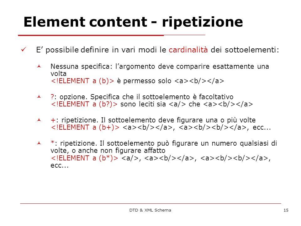 DTD & XML Schema15 Element content - ripetizione E possibile definire in vari modi le cardinalità dei sottoelementi: Nessuna specifica: largomento deve comparire esattamente una volta è permesso solo : opzione.
