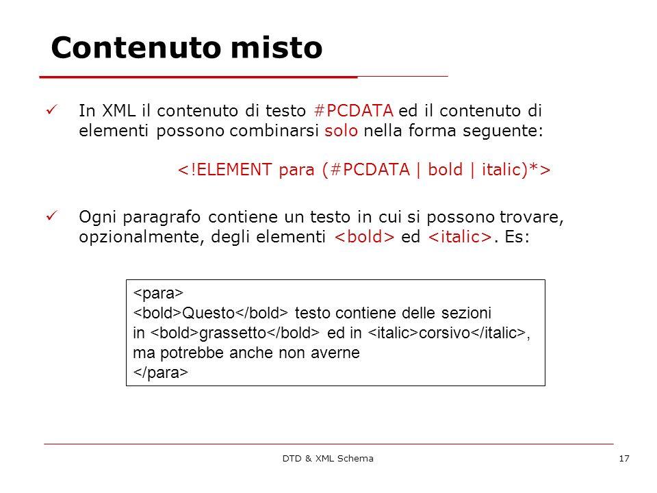 DTD & XML Schema17 Contenuto misto In XML il contenuto di testo #PCDATA ed il contenuto di elementi possono combinarsi solo nella forma seguente: Ogni paragrafo contiene un testo in cui si possono trovare, opzionalmente, degli elementi ed.