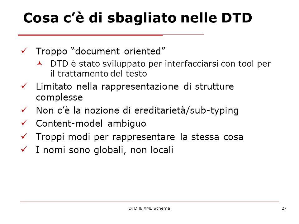 DTD & XML Schema27 Cosa cè di sbagliato nelle DTD Troppo document oriented DTD è stato sviluppato per interfacciarsi con tool per il trattamento del testo Limitato nella rappresentazione di strutture complesse Non cè la nozione di ereditarietà/sub-typing Content-model ambiguo Troppi modi per rappresentare la stessa cosa I nomi sono globali, non locali
