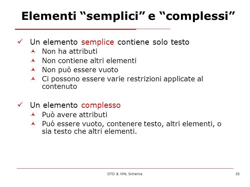 DTD & XML Schema35 Elementi semplici e complessi Un elemento semplice contiene solo testo Non ha attributi Non contiene altri elementi Non può essere vuoto Ci possono essere varie restrizioni applicate al contenuto Un elemento complesso Può avere attributi Può essere vuoto, contenere testo, altri elementi, o sia testo che altri elementi.