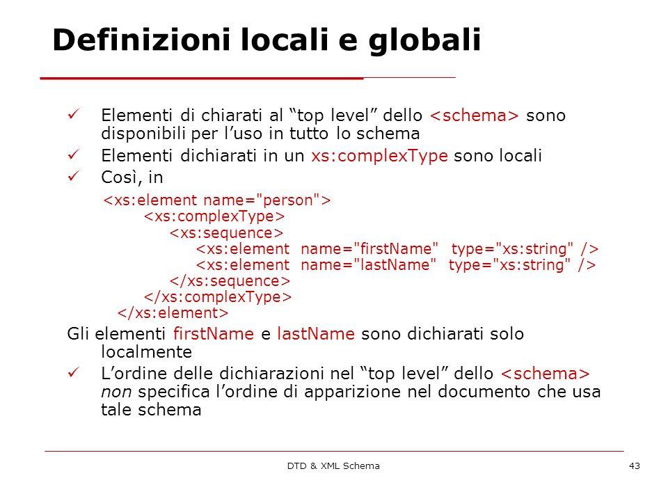 DTD & XML Schema43 Definizioni locali e globali Elementi di chiarati al top level dello sono disponibili per luso in tutto lo schema Elementi dichiarati in un xs:complexType sono locali Così, in Gli elementi firstName e lastName sono dichiarati solo localmente Lordine delle dichiarazioni nel top level dello non specifica lordine di apparizione nel documento che usa tale schema