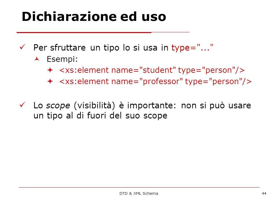 DTD & XML Schema44 Dichiarazione ed uso Per sfruttare un tipo lo si usa in type= ... Esempi: Lo scope (visibilità) è importante: non si può usare un tipo al di fuori del suo scope