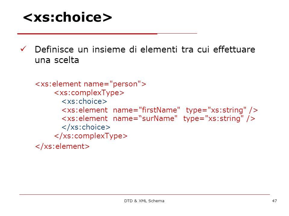 DTD & XML Schema47 Definisce un insieme di elementi tra cui effettuare una scelta