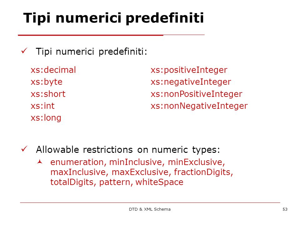 DTD & XML Schema53 Tipi numerici predefiniti Tipi numerici predefiniti: Allowable restrictions on numeric types: enumeration, minInclusive, minExclusive, maxInclusive, maxExclusive, fractionDigits, totalDigits, pattern, whiteSpace xs:decimalxs:positiveInteger xs:bytexs:negativeInteger xs:shortxs:nonPositiveInteger xs:intxs:nonNegativeInteger xs:long