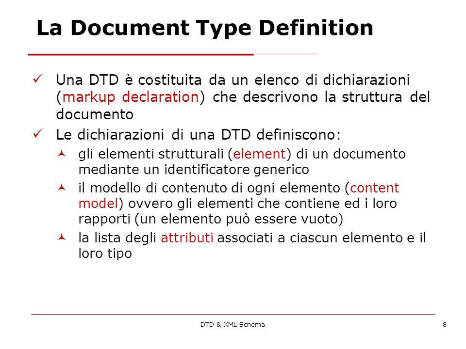 DTD & XML Schema8 La Document Type Definition Una DTD è costituita da un elenco di dichiarazioni (markup declaration) che descrivono la struttura del documento Le dichiarazioni di una DTD definiscono: gli elementi strutturali (element) di un documento mediante un identificatore generico il modello di contenuto di ogni elemento (content model) ovvero gli elementi che contiene ed i loro rapporti (un elemento può essere vuoto) la lista degli attributi associati a ciascun elemento e il loro tipo