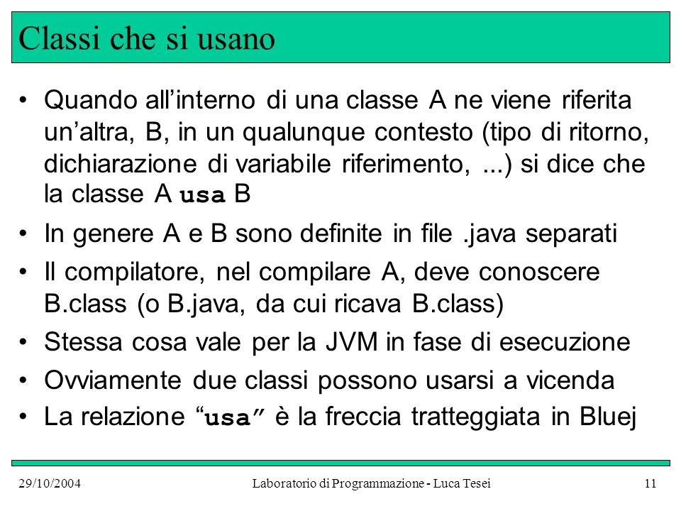 29/10/2004Laboratorio di Programmazione - Luca Tesei11 Classi che si usano Quando allinterno di una classe A ne viene riferita unaltra, B, in un qualunque contesto (tipo di ritorno, dichiarazione di variabile riferimento,...) si dice che la classe A usa B In genere A e B sono definite in file.java separati Il compilatore, nel compilare A, deve conoscere B.class (o B.java, da cui ricava B.class) Stessa cosa vale per la JVM in fase di esecuzione Ovviamente due classi possono usarsi a vicenda La relazione usa è la freccia tratteggiata in Bluej