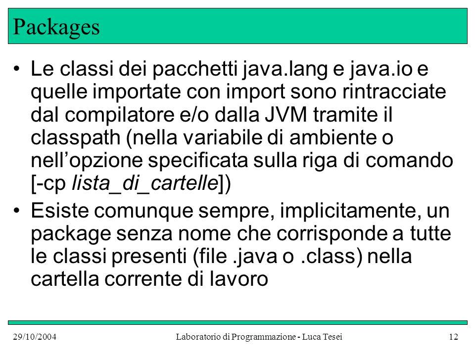 29/10/2004Laboratorio di Programmazione - Luca Tesei12 Packages Le classi dei pacchetti java.lang e java.io e quelle importate con import sono rintracciate dal compilatore e/o dalla JVM tramite il classpath (nella variabile di ambiente o nellopzione specificata sulla riga di comando [-cp lista_di_cartelle]) Esiste comunque sempre, implicitamente, un package senza nome che corrisponde a tutte le classi presenti (file.java o.class) nella cartella corrente di lavoro