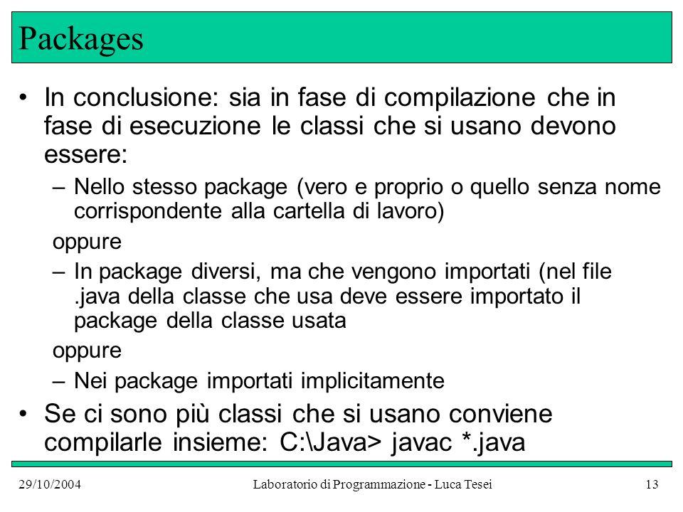 29/10/2004Laboratorio di Programmazione - Luca Tesei13 Packages In conclusione: sia in fase di compilazione che in fase di esecuzione le classi che si usano devono essere: –Nello stesso package (vero e proprio o quello senza nome corrispondente alla cartella di lavoro) oppure –In package diversi, ma che vengono importati (nel file.java della classe che usa deve essere importato il package della classe usata oppure –Nei package importati implicitamente Se ci sono più classi che si usano conviene compilarle insieme: C:\Java> javac *.java
