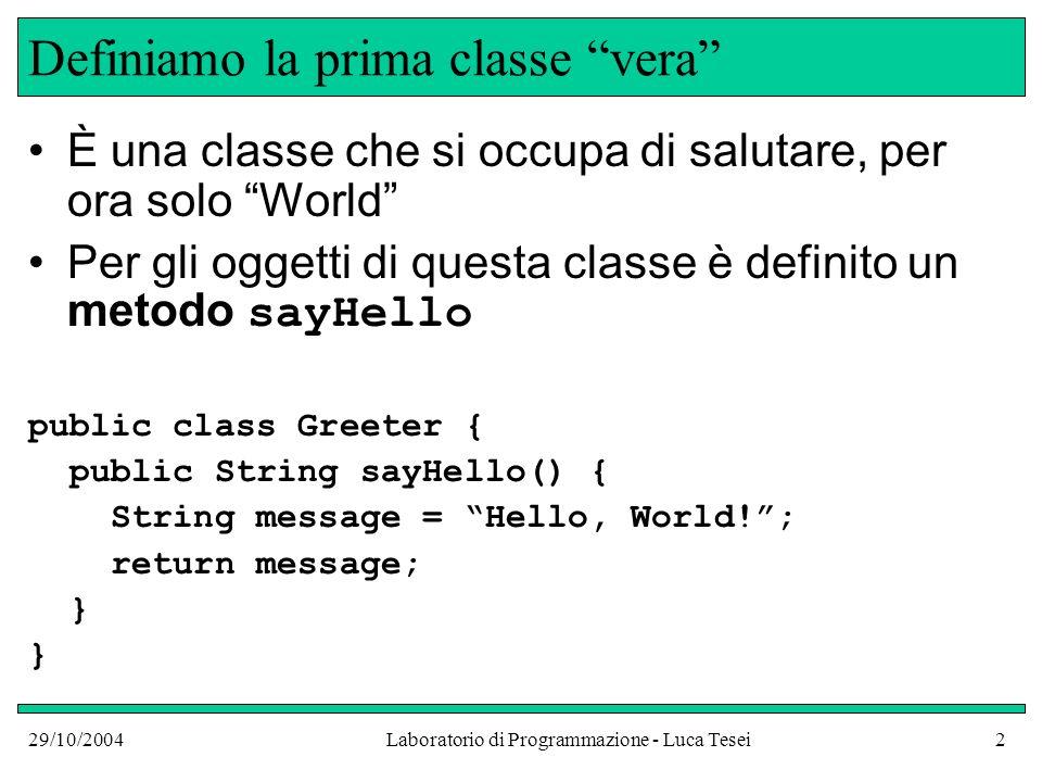 29/10/2004Laboratorio di Programmazione - Luca Tesei23 Collaudo public class NameGreeterTest { public static void main(String argv[]) { NameGreeter worldGreeter = new NameGreeter(); NameGreeter lucaGreeter = new NameGreeter( Luca ); System.out.println( worldGreeter.sayHello()); System.out.println(lucaGreeter.sayHello()); } Stampa: Hello, World.