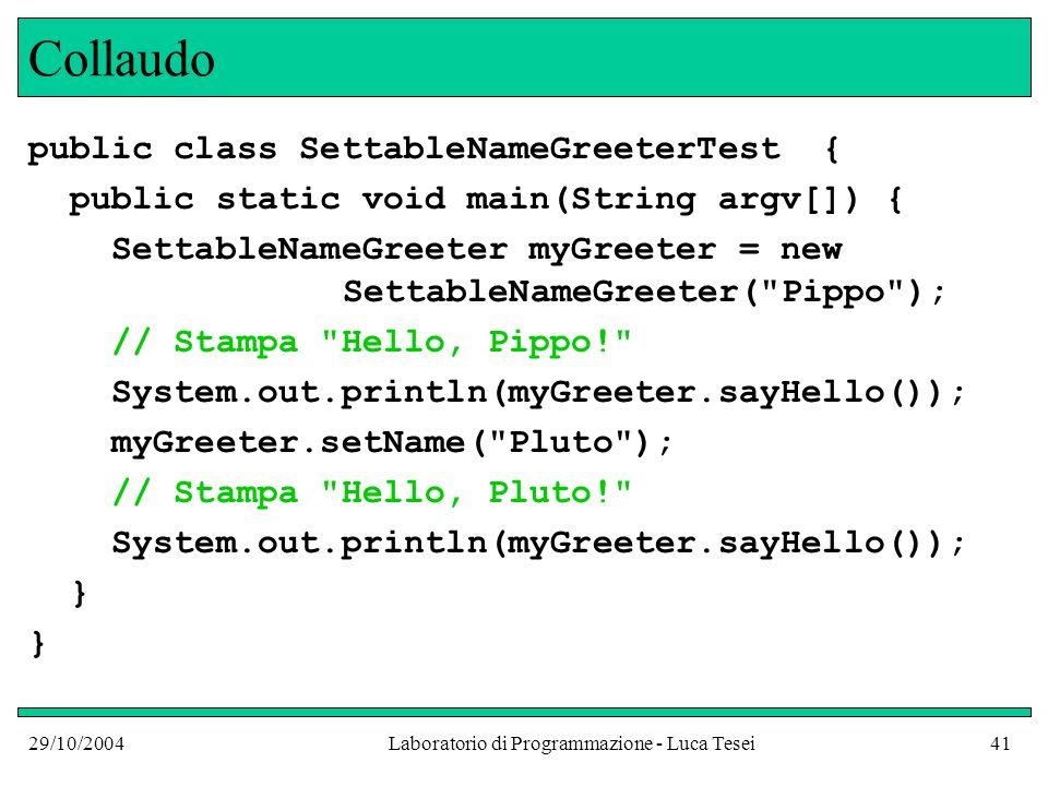 29/10/2004Laboratorio di Programmazione - Luca Tesei41 Collaudo public class SettableNameGreeterTest { public static void main(String argv[]) { SettableNameGreeter myGreeter = new SettableNameGreeter( Pippo ); // Stampa Hello, Pippo! System.out.println(myGreeter.sayHello()); myGreeter.setName( Pluto ); // Stampa Hello, Pluto! System.out.println(myGreeter.sayHello()); }