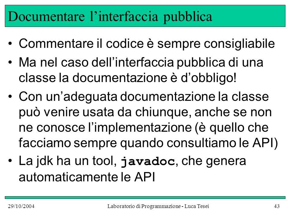 29/10/2004Laboratorio di Programmazione - Luca Tesei43 Documentare linterfaccia pubblica Commentare il codice è sempre consigliabile Ma nel caso dellinterfaccia pubblica di una classe la documentazione è dobbligo.
