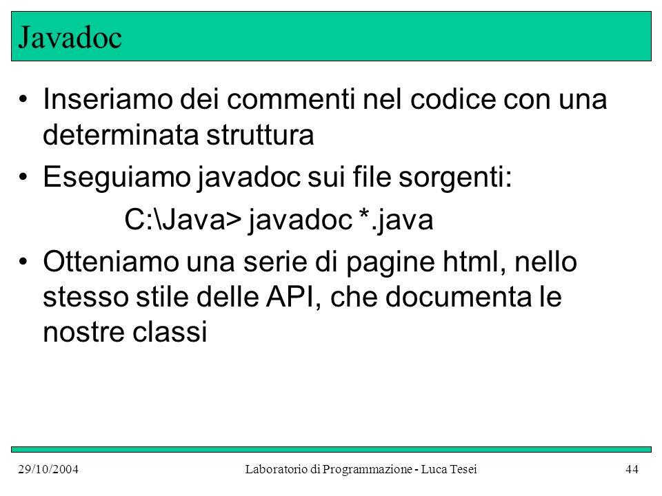 29/10/2004Laboratorio di Programmazione - Luca Tesei44 Javadoc Inseriamo dei commenti nel codice con una determinata struttura Eseguiamo javadoc sui file sorgenti: C:\Java> javadoc *.java Otteniamo una serie di pagine html, nello stesso stile delle API, che documenta le nostre classi