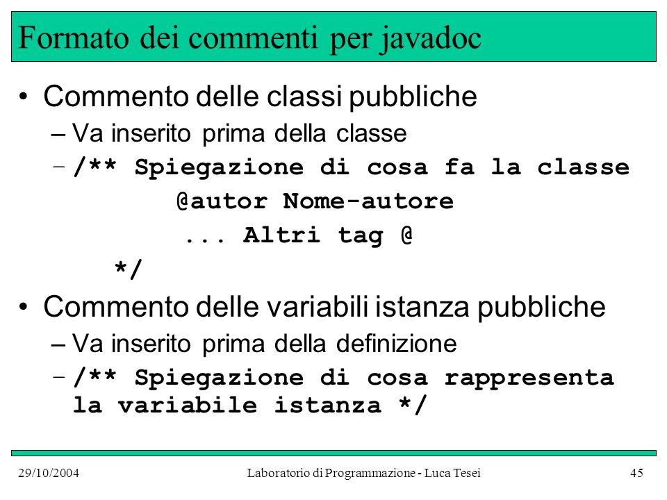 29/10/2004Laboratorio di Programmazione - Luca Tesei45 Formato dei commenti per javadoc Commento delle classi pubbliche –Va inserito prima della classe –/** Spiegazione di cosa fa la classe @autor Nome-autore...