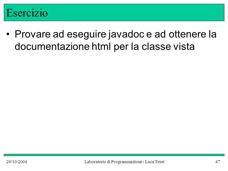 29/10/2004Laboratorio di Programmazione - Luca Tesei47 Esercizio Provare ad eseguire javadoc e ad ottenere la documentazione html per la classe vista