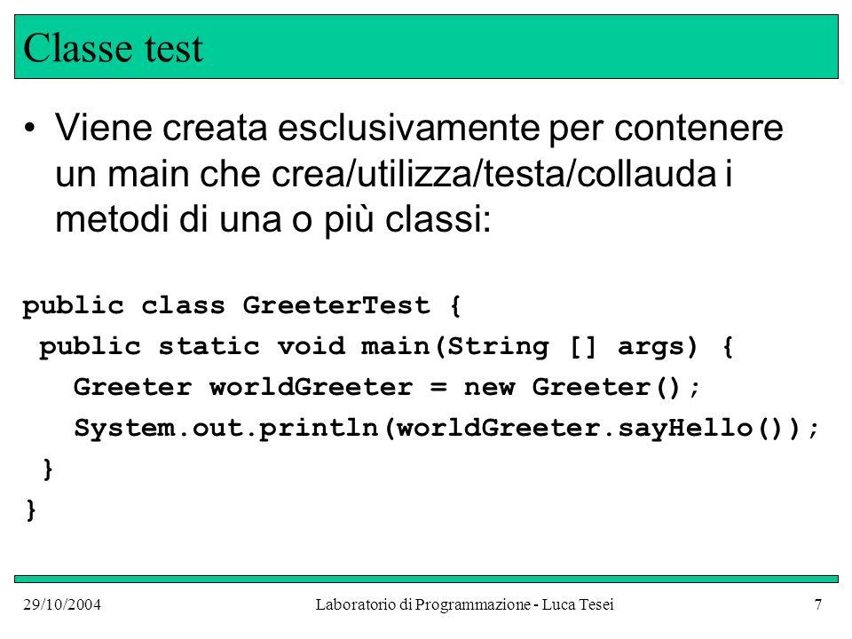 29/10/2004Laboratorio di Programmazione - Luca Tesei7 Classe test Viene creata esclusivamente per contenere un main che crea/utilizza/testa/collauda i metodi di una o più classi: public class GreeterTest { public static void main(String [] args) { Greeter worldGreeter = new Greeter(); System.out.println(worldGreeter.sayHello()); }