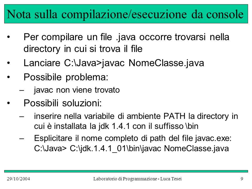 29/10/2004Laboratorio di Programmazione - Luca Tesei9 Nota sulla compilazione/esecuzione da console Per compilare un file.java occorre trovarsi nella directory in cui si trova il file Lanciare C:\Java>javac NomeClasse.java Possibile problema: –javac non viene trovato Possibili soluzioni: –inserire nella variabile di ambiente PATH la directory in cui è installata la jdk 1.4.1 con il suffisso \bin –Esplicitare il nome completo di path del file javac.exe: C:\Java> C:\jdk.1.4.1_01\bin\javac NomeClasse.java