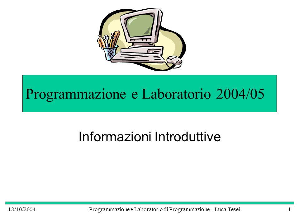 18/10/2004Programmazione e Laboratorio di Programmazione – Luca Tesei1 Programmazione e Laboratorio 2004/05 Informazioni Introduttive