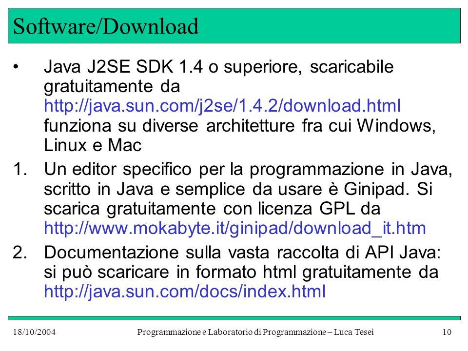 18/10/2004Programmazione e Laboratorio di Programmazione – Luca Tesei10 Software/Download Java J2SE SDK 1.4 o superiore, scaricabile gratuitamente da http://java.sun.com/j2se/1.4.2/download.html funziona su diverse architetture fra cui Windows, Linux e Mac 1.Un editor specifico per la programmazione in Java, scritto in Java e semplice da usare è Ginipad.