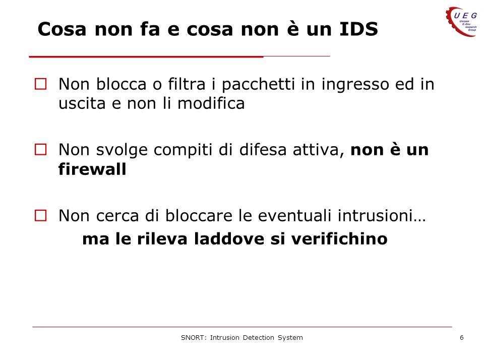 SNORT: Intrusion Detection System6 Cosa non fa e cosa non è un IDS Non blocca o filtra i pacchetti in ingresso ed in uscita e non li modifica Non svolge compiti di difesa attiva, non è un firewall Non cerca di bloccare le eventuali intrusioni… ma le rileva laddove si verifichino