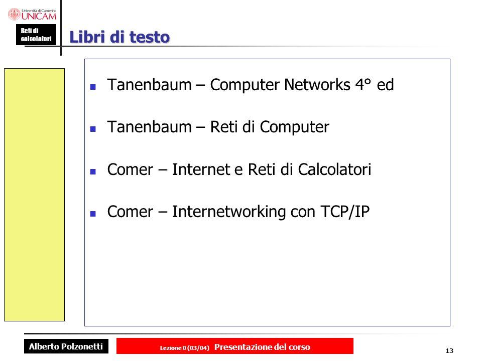 Alberto Polzonetti Reti di calcolatori Lezione 0 (03/04) Presentazione del corso 13 Libri di testo Tanenbaum – Computer Networks 4° ed Tanenbaum – Reti di Computer Comer – Internet e Reti di Calcolatori Comer – Internetworking con TCP/IP
