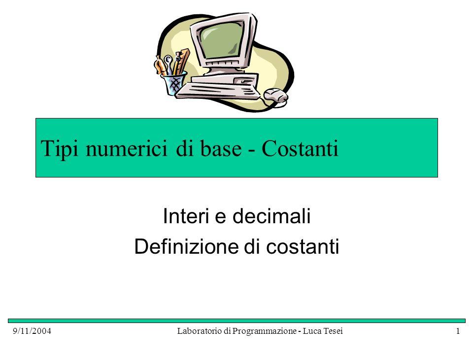 9/11/2004Laboratorio di Programmazione - Luca Tesei1 Tipi numerici di base - Costanti Interi e decimali Definizione di costanti