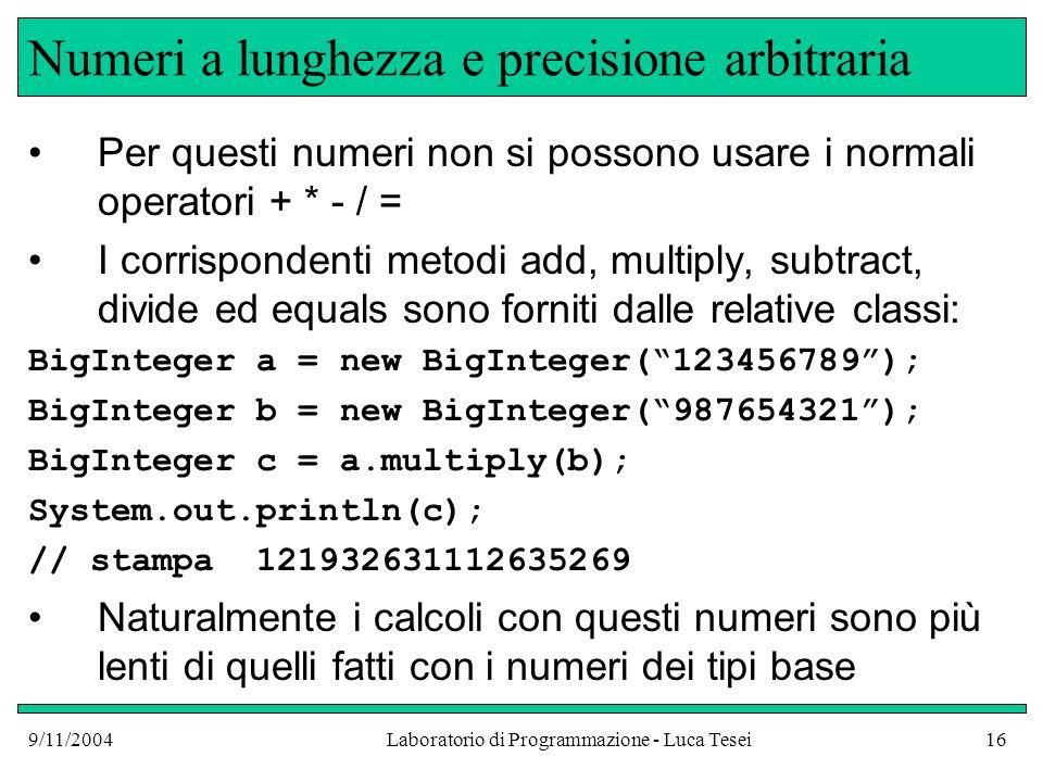 9/11/2004Laboratorio di Programmazione - Luca Tesei16 Numeri a lunghezza e precisione arbitraria Per questi numeri non si possono usare i normali operatori + * - / = I corrispondenti metodi add, multiply, subtract, divide ed equals sono forniti dalle relative classi: BigInteger a = new BigInteger(123456789); BigInteger b = new BigInteger(987654321); BigInteger c = a.multiply(b); System.out.println(c); // stampa 121932631112635269 Naturalmente i calcoli con questi numeri sono più lenti di quelli fatti con i numeri dei tipi base
